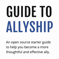 Guide To Allyship: An open source starter guide to help you become a more thoughtful and effective ally.